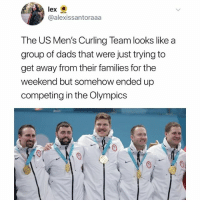 Memes, Mean, and The Weekend: lex  @alexissantoraaa  The US Men's Curling Team looks like a  group of dads that were just trying to  get away from their families for the  weekend but somehow ended up  competing in the Olympics All these dudes look like they grill a mean burger.
