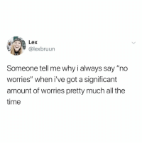 "Sorry, Science, and Time: Lex  @lexbruun  Someone tell me why i always say ""no  worries"" when i've got a significant  amount of worries pretty much all the  time i'm made up of 99% worries. sorry, science."