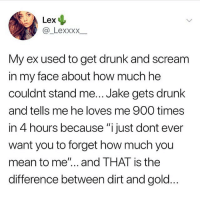 "Drunk, Memes, and Scream: Lex  @_LexxxX  My ex used to get drunk and scream  in my face about how much he  couldnt stand me... Jake gets drunk  and tells me he loves me 900 times  in 4 hours because ""i just dont ever  want you to forget how much you  mean to me""... and THAT is the  difference between dirt and gold Not all men are the same ❤️ follow @donny.drama 👈🏻 his page is guaranteed to make you laugh"