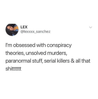 Serial, Stuff, and Relatable: LEX  @lexxxx_sanchez  I'm obsessed with conspiracy  theories, unsolved murders,  paranormal stuff, serial killers & all that  shitttttt hii
