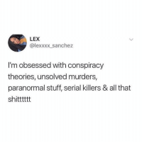 🙋🏽‍♀️🙋🏽‍♀️: LEX  @lexxxx_sanchez  I'm obsessed with conspiracy  theories, unsolved murders,  paranormal stuff, serial killers & all that  shitttttt 🙋🏽‍♀️🙋🏽‍♀️