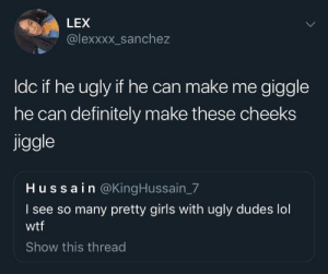 Lil dick felllas we up by tookie95685 MORE MEMES: LEX  @lexxxx_sanchez  ldc if he ugly if he can make me giggle  he can definitely make these cheeks  jiggle  Hussain @KingHussain_7  I see so many pretty girls with ugly dudes lol  wtf  Show this thread Lil dick felllas we up by tookie95685 MORE MEMES