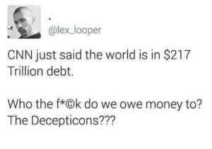 Earth has more debt than it does people? Oof. by despisesunrise MORE MEMES: @lex_looper  CNN just said the world is in $217  Trillion debt.  Who the f*Ok do we owe money to?  The Decepticons??? Earth has more debt than it does people? Oof. by despisesunrise MORE MEMES