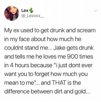 "Drunk, Scream, and Tumblr: Lex  My ex used to get drunk and scream  in my face about how much he  couldnt stand me... Jake gets drunk  and tells me he loves me 900 times  in 4 hours because ""i just dont ever  want you to forget how much you  mean to me""... and THAT is the  difference between dirt and gold get you a jake"