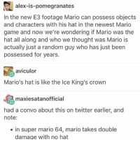 "Disappointed, Family, and Memes: lex-s-pomegranates  In the new E3 footage Mario can possess objects  and characters with his hat in the newest Mario  game and now we're wondering if Mario was the  hat all along and who we thought was Mario is  actually just a random guy who has just been  possessed for years.  aviculor  Mario's hat is like the Ice Ki  ng's crowrn  maxiesatanofficial  had a convo about this on twitter earlier, and  note:  in super mario 64, mario takes double  damage with no hat Literally just heard a family member say ""put a women in a submarine for 6 months and you're asking for problems"" and I'm very disappointed in them ~bri"