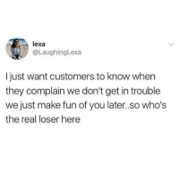 Memes, The Real, and 🤖: lexa  @LaughingLexa  I just want customers to know when  they complain we don't get in trouble  we just make fun of you later..so who's  the real loser here 😂😂