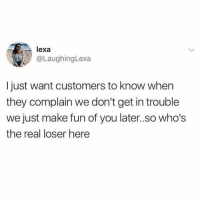 Dank, The Real, and 🤖: lexa  @LaughingLexa  I just want customers to know when  they complain we don't get in trouble  we just make fun of you later.so who's  the real loser here