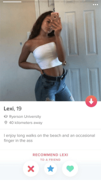 Ass, Beach, and The Beach: Lexi, 19  Ryerson University  40 kilometers away  I enjoy long walks on the beach and an occasional  finger in the ass  RECOMMEND LEX  TO A FRIEND Hey fair enough