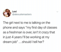"Crazy, Phone, and Girl: Lexi  @alexuslemasters  The girl next to me is talking on the  phone and says ""my first day of classes  as a freshman is over, isn't it crazy that  in just 4 years 'll be working at my  dream job"" ....should I tell her? We all find out the hard way 😪"