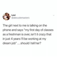 "Crazy, Memes, and Phone: Lexi  @alexuslemasters  The girl next to me is talking on the  phone and says ""my first day of classes  as a freshman is over, isn't it crazy that  in just 4 years I'l be working at my  dream job"" ....should I tell her? Oh she will soon learn 😵"