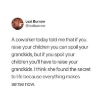 Be Like, Children, and Life: Lexi Burrow  @lexiburrow  A coworker today told me that if you  raise your children you can spoil your  grandkids, but if you spoil your  children you'll have to raise your  grandkids. I think she found the secret  to life because everything makes  sense now IT REALLY BE LIKE THAT THO LIKE WOW