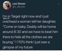 """Damn @l_stovee: Lexi Stover  @L_Stovee  m in Target right now and I just  overhead a woman tell her daughter,  @will ent  """"Come on baby. Daddy will be home  around 8:30 and we have to beat him  there to hide all the clothes we are  buying."""" I 110% think I just saw a  glimpse of my future Damn @l_stovee"""