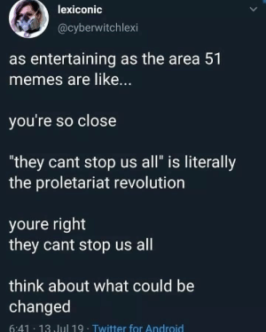 "Android, Memes, and Twitter: lexiconic  @cyberwitchlexi  as entertaining as the area 51  memes are like...  you're so close  ""they cant stop us all"" is literally  the proletariat revolution  youre right  they cant stop us all  think about what could be  changed  6:41 13 Jul 19- Twitter for Android Viva la revolution"