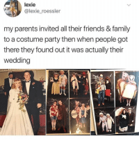 Family, Friends, and Funny: lexie  @lexie roessler  my parents invited all their friends & family  to a costume party then when people got  there they found out it was actually their  wedding why is this so funny