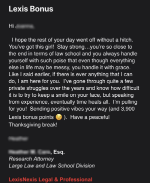 Yesterday I cried in front of my boss. I didn't tell her what was going on, but I've had the hardest semester after a devastating breakup. I'm so close to graduating yet I want to quit. I got this email from her this morning. I didn't think she liked me. Her kindness means a lot :): Lexis Bonus  Hi  I hope the rest of your day went off without a hitch.  You've got this girl! Stay strong . . .you're so close to  the end in terms of law school and you always handle  yourself with such poise that even though everything  else in life may be messy, you handle it with grace.  Like I said earlier, if there is ever anything that I can  do, I am here for you. I've gone through quite a few  private struggles over the years and know how difficult  it is to try to keep a smile on your face, but speaking  from experience, eventually time heals all. I'm pulling  for you! Sending positive vibes your way (and 3,900  Lexis bonus points  ). Have a peaсeful  Thanksgiving break!  Esq.  Research Attorney  Large Law and Law School Division  LexisNexis Legal & Professional Yesterday I cried in front of my boss. I didn't tell her what was going on, but I've had the hardest semester after a devastating breakup. I'm so close to graduating yet I want to quit. I got this email from her this morning. I didn't think she liked me. Her kindness means a lot :)