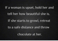 Beautiful, Memes, and Chocolate: lf a woman is upset, hold her and  tell her how beautiful she is.  lf she starts to growl, retreat  to a safe distance and throw  chocolate at her.
