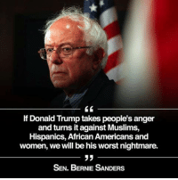 Memes, Image, and Images: lf Donald Trump takes people's anger  and turns it against Muslims,  Hispanics, African Americans and  women, we will be his worst nightmare.  33  SEN. BERNIE SANDERS Yes. Image from U.S. Senator Bernie Sanders.