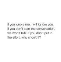 💜😀: lf you ignore me, will ignore you.  If you don't start the conversation,  we won't talk. If you don't put in  the effort, why should l? 💜😀