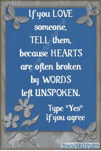 """If you love someone, tell them.  Caring hugs xoxo Leana  You are VERY Special: lf you LOVE  someone,  TELL them,  because HEARTS  are often broken  by WORDS  left UNSPOKEN.  Type """"Yesi""""  if you agree  Yo  ouare  VERY If you love someone, tell them.  Caring hugs xoxo Leana  You are VERY Special"""