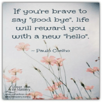 """To learn more about my work with Grief click here: http://www.grahamkean.co.uk/coaching/coaching-for-grief: lf you're brave to  say """"good bye"""". life  will reurard yOL  with a heu """"hello""""  Paul  b Coelho  ife Mastery  www.grahamkean.co.uk  www.lifemastery.training To learn more about my work with Grief click here: http://www.grahamkean.co.uk/coaching/coaching-for-grief"""