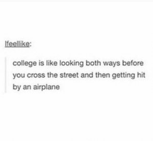 F: lfeellike  college is like looking both ways before  you cross the street and then getting hit  by an airplane F