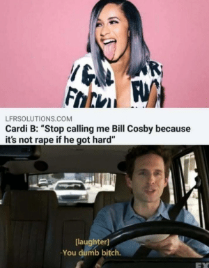 "Bill Cosby, Bitch, and Dumb: LFRSOLUTIONS.COM  Cardi B: ""Stop calling me Bill Cosby because  it's not rape if he got hard""  [laughter]  -You dumb bitch srsfunny:Well that clears things up"