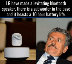 Shut up and take my money: LG have made a levitating bluetooth  speaker, there is a subwoofer in the base  and it boasts a 10 hour battery life. Shut up and take my money