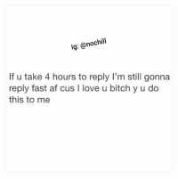 Af, Bitch, and Funny: lg: @nochil  If u take 4 hours to reply I'm still gonna  reply fast af cus I love u bitch y u do  this to me Lol