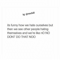 The accuracy: lg: @nochill  its funny how we hate ourselves but  then we see other people hating  themselves and we're like nO NO  DONT DO THAT NOO The accuracy