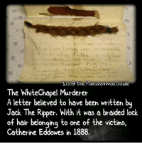 Creepy, Love, and Makeup: LG:o The. Paranormal.Guide  iteChapel Murderer  A letter believed to have been written bu  Jack The Ripper. With it was a braided lock  of hair belonging to one of the victims,  Catherine Eddowes in 1888. Follow @the.paranormal.guide for more! ________________________________ . . . . HASHTAGS BELOW IGNORE . . . . . . _________________________________ scary creepy gore horrormovie blood horrorfan love horrorjunkie ahs twd horror supernatural horroraddict makeup murder spooky terror creepypasta evil metal bloody follow paranormal ghost haunted me serialkiller like4like deepweb