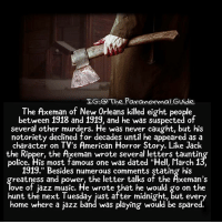 """Follow @the.paranormal.guide for more ________________________________ . . . . HASHTAGS BELOW IGNORE . . . . . . _________________________________ scary creepy gore horrormovie blood horrorfan love horrorjunkie ahs twd horror supernatural horroraddict makeup murder spooky terror creepypasta evil metal bloody follow paranormal ghost haunted me serialkiller like4like deepweb: LG.O The ParanormalGvide  The Axeman of New Orleans killed eight people  between 1918 and 1919, and he was suspected of  several other murders. He was never caught, but his  notoriety declined for decades until he appeared as a  character on TV's American Horror Story. Like Jack  the Ripper, the Axeman wrote several letters tauntin  police. His most famous one was dated """"Hell, March 1  1919."""" Besides numerous comments stating his  reatness and power, the letter talks of the Axeman's  ove of iazz music. He wrote that he would go on the  hunt the next Tuesday just after midnight, but every  home where a jazz band was playing would be spared. Follow @the.paranormal.guide for more ________________________________ . . . . HASHTAGS BELOW IGNORE . . . . . . _________________________________ scary creepy gore horrormovie blood horrorfan love horrorjunkie ahs twd horror supernatural horroraddict makeup murder spooky terror creepypasta evil metal bloody follow paranormal ghost haunted me serialkiller like4like deepweb"""