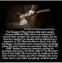 """You like jazz? ~Matt: LG.O The PaxanormalGvide  The Axeman of New Orleans killed eight people  between 1918 and 1919, and he was suspected of  several other murders. He was never caught, but his  notoriety declined for decades until he appeared as a  character on TV's American Horror Story. Like Jack  the Ripper, the Axeman wrote several letters tauntin  police. His most famous one was dated """"Hell, March 1  1919."""" Besides numerous comments stating his  reatness and power, the letter talks of the Äxeman's  ove of jazz music. He wrote that he would go on the  hunt the next Tuesday just after midnight, but every  home where a jazz band was playing would be spared. You like jazz? ~Matt"""