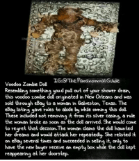 Creepy, Love, and Makeup: LG: The ParanonmalGUide  Voodoo Zombie Dol  Resembling something youd pull out of your shower drain,  is voodoo zombie doll originated in New Orleans and was  sold through eBau to a woman in Galveston, Texas. The  eßay listing gave rules to abide by while owning this doll.  Th t from its silver casinq, a rule  its siver casing, a rule  ese included not removing i  the woman broke as soon as the doll arrived. She would come  t d  o regret that decision. Ihe woman claims the doll haunte  her dreams and would attack her repeatedly- She relisted it  on  several times and succeeded in sellina it  , on  have the new buyer receive an empty box while the doll kept  reappearing at her doorstep. Follow @the.paranormal.guide for more! ________________________________ . . . . HASHTAGS BELOW IGNORE . . . . . . _________________________________ scary creepy gore horrormovie blood horrorfan love horrorjunkie ahs twd horror supernatural horroraddict makeup murder spooky terror creepypasta evil metal bloody follow paranormal ghost haunted me serialkiller like4like deepweb