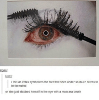 Beautiful, Memes, and 🤖: lgae  luxex  i feel as if this symbolizes the fact that shes under so much stress to  be beautiful  or she just stabbed herself in the eye with a mascara brush