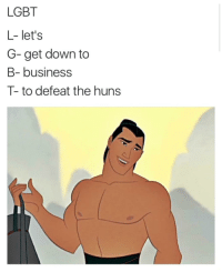"Lgbt, Memes, and Business: LGBT  L- let's  G-get down to  B- business  T-to defeat the huns <p>HUUUAAAHHH via /r/memes <a href=""http://ift.tt/2hmGz6k"">http://ift.tt/2hmGz6k</a></p>"