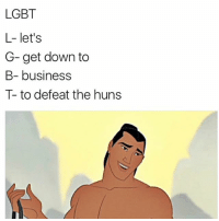 Lgbt, Lmao, and Love: LGBT  L- let's  G- get down to  B- business  to defeat the huns THIS IS LEGIT ONE OF MY FAVORITE SONGS LMAO I LOVE THIS