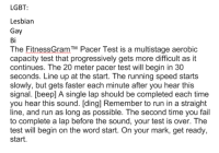 Meirl: LGBT  Lesbian  Gay  Bi  The FitnessGram Pacer Test is a multistage aerobic  capacity test that progressively gets more difficult as it  continues. The 20 meter pacer test will begin in 30  seconds. Line up at the start. The running speed starts  slowly, but gets faster each minute after you hear this  signal. [beep] A single lap should be completed each time  you hear this sound. [ding] Remember to run in a straight  line, and run as long as possible. The second time you fail  to complete a lap before the sound, your test is over. The  test will begin on the word start. On your mark, get ready,  start. Meirl