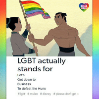 Disney, Lgbt, and Memes: LGBT  LGBT  UNITED  UNITED  LGBT actually  stands for  Let's  Get down to  Business  To defeat the Huns  # lgbt # mulan # disney # please don't get「 While watching Mulan for about a hundredth time, suddenly got this queer idea and just had to share it with you :-) LGBT LGBTUN rainbownation rainbow_nation_us queerhumor Mulan LoveIsLove Homosexual Queer Lesbian Gay Bisexual Transgender Asexual Pansexual Polysexual GenderEquality Questioning Agender GenderQueer GenderFluid
