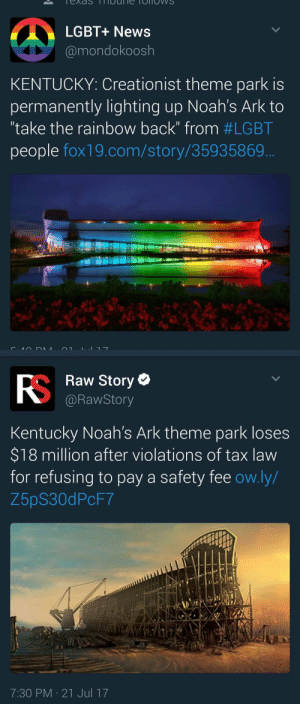 "Ass, Community, and God: LGBT+ News  @mondokoosh  KENTUCKY: Creationist theme park is  permanently lighting up Noah's Ark to  ""take the rainbow back"" from #LGBT  people fox19.com/story/35935869   Raw Story *  @RawStory  Kentucky Noah's Ark theme park loses  $18 million after violations of tax law  for refusing to pay a safety fee ow.ly/  Z5pS30dPcF7  7:30 PM 21 Jul 17 thefingerfuckingfemalefury: arctic-hands:  thefingerfuckingfemalefury:   lagonegirl:   Life comes at ya trash homophobic ass faaast   MUAHAHAHAHAHAHAHAHAHAHA   It's rainbow. That means we can claim it as gay  God wants us to have the rainbow, hence why he punished these bigots for trying to steal it from the LGBTQIA community"