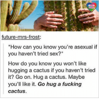 """Go ahead and try the stuff you know you don't like, who knows maybe you'll like it this time? Or next time? Or time after that? No? Oh I'm sure you just haven't found the right cactus yet. LGBT LGBTUN rainbownation rainbow_nation_us queerhumor ace Asexual LoveIsLove LoveWins equality LGBTPride LGBTSupport Homosexual GayPride Lesbian Gay Bisexual Transgender Pansexual GenderEquality GenderFluid Questioning Androgyne Agender GenderQueer Intersex: LGBT  UNITED  future-mrs-frost:  """"How can you know you're asexual if  you haven't tried sex?""""  How do you know you won't like  hugging a cactus if you haven't tried  it? Go on. Hug a cactus. Maybe  you'll like it. Go hug a fucking  cactus Go ahead and try the stuff you know you don't like, who knows maybe you'll like it this time? Or next time? Or time after that? No? Oh I'm sure you just haven't found the right cactus yet. LGBT LGBTUN rainbownation rainbow_nation_us queerhumor ace Asexual LoveIsLove LoveWins equality LGBTPride LGBTSupport Homosexual GayPride Lesbian Gay Bisexual Transgender Pansexual GenderEquality GenderFluid Questioning Androgyne Agender GenderQueer Intersex"""