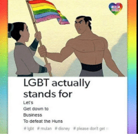 "Disney, Lgbt, and Memes: LGBT  UNITED  LGBT actually  stands for  Let's  Get down to  Business  To defeat the Huns  # lgbt # mulan # disney # please don't get <p>Gay for China via /r/memes <a href=""http://ift.tt/2i6xSdt"">http://ift.tt/2i6xSdt</a></p>"