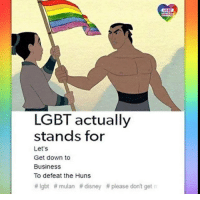 let's get down to business: LGBT  UNITED  LGBT actually  stands for  Let's  Get down to  Business  To defeat the Huns  # lgbt # mulan # disney # please don't get