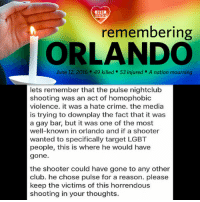 Club, Crime, and Lgbt: LGBT  UNITED  remembering  ORLANDO  June 12, 2016. 49 killed 53 injured A nation mourning  lets remember that the pulse nightclub  shooting was an act of homophobic  violence. it was a hate crime. the media  is trying to downplay the fact that it was  a gay bar, but it was one of the most  well-known in orlando and if a shooter  wanted to specifically target LGBT  people, this is where he would have  gone.  the shooter could have gone to any other  club. he chose pulse for a reason. please  keep the victims of this horrendous  shooting in your thoughts. Today we honor victims of a horrific attack on a gay nightclub in Orlando, Florida. A year has passed, but it still hurts like it's all happened just yesterday. But we will not let hate win. Because our love is stronger. RIP LGBT LGBTUN rainbownation rainbow_nation_us orlandostrong hatecrime terrorism prayfororlando noh8 LGBTPride LoveIsLove Homosexual Queer Lesbian Gay Bisexual Transgender Pansexual Polysexual GenderEquality Questioning Agender GenderQueer Intersex Asexual Androgyne GenderFluid LGBTQ