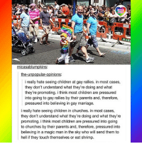 Children, God, and Lgbt: LGBT  UNITED  tr  MUR  micasablumpkins:  the-unpopular-opinions:  i really hate seeing children at gay rallies. in most cases,  they don't understand what they're doing and what  they're promoting. i think most children are pressured  into going to gay rallies by their parents and, therefore,  pressured into believing in gay marriage.  i really hate seeing children in churches. in most cases,  they don't understand what they're doing and what they're  promoting. i think most children are pressured into going  to churches by their parents and, therefore, pressured into  believing in a magic man in the sky who will send them to  hell if they touch themselves or eat shrimp. Oh my horned alien god this is just too perfect!! LGBT LGBTUN rainbownation rainbow_nation_us bigotry LGBTPride LGBTSupport Homosexual GayPride Lesbian Gay Pansexual Polysexual GenderEquality LGBTI Questioning Agender GenderQueer Intersex Asexual Bisexual Androgyne GenderFluid Transgender LGBTQ LGBTCommunity LoveWins LoveIsLove