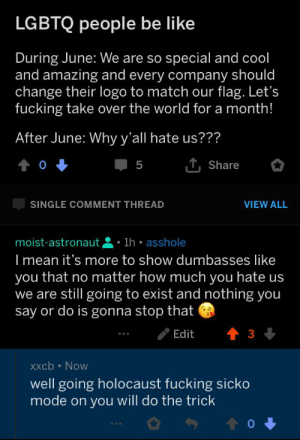 Be Like, Dumb, and Fucking: LGBTQ people be like  During June: We are so special and cool  and amazing and every company should  change their logo to match our flag. Let's  fucking take over the world for a month!  After June: Why y'all hate us???  0  5  Share  SINGLE COMMENT THREAD  VIEW ALL  moist-astronaut 1h asshole  I mean it's more to show dumbasses like  you that no matter how much you hate us  we are still going to exist and nothing you  say or do is gonna stop that  t 3  Edit  XXcb Now  well going holocaust fucking sicko  mode on you will do the trick The first part is just dumb but this guy and others in the sub have been saying stuff like that last comment a lot…
