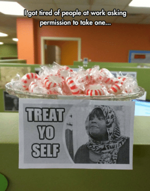 Tumblr, Yo, and Work: lgot tired of people at work asking  permission to take one...  TREAT  YO  SELF srsfunny:Just Get One
