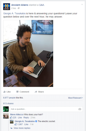 Ancient Aliens: LH Ancient Aliens started a Q&A.  2 hrs - e  HISTORY  Giorgio A. Tsoukalos is here & answering your questions! Leave your  question below and over the next hour, he may answer.  WALDREARTO  Like  Comment  Share  8,977 people like this.  Most Relevant-  813 shares  Ask a question.  Steve Allocco Who does your hair?  O 225 - Like - Reply - 2 hrs  Giorgio A. Tsoukalos O The electric socket.  61,067 - Like 1 hr  + View more replies