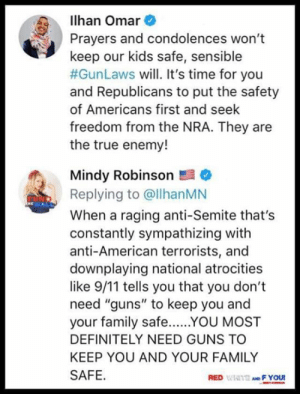 "9/11, Definitely, and Family: lhan Omar  Prayers and condolences won't  keep our kids safe, sensible  #GunLaws will. It's time for you  and Republicans to put the safety  of Americans first and seek  freedom from the NRA. They are  the true enemy!  Mindy Robinson  Replying to @llhanMN  When a raging anti-Semite that's  constantly sympathizing with  anti-American terrorists, and  downplaying national atrocities  like 9/11 tells you that you don't  need ""guns"" to keep you and  your family safeYOU MOST  DEFINITELY NEED GUNS TO  KEEP YOU AND YOUR FAMILY  SAFE  RED WIAITE AND F YOU and there it is..."