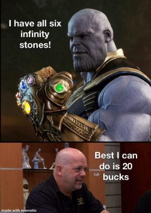 Dank, Meme, and Memes: lhave all six  infinity  stones!  Best I can  do is 20  bucks  made  with mematic First meme I have made. by Jtmorgan90 MORE MEMES