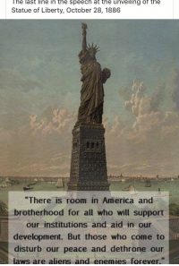 America, Aliens, and Forever: lhe last line in the speech at the unveiling of the  Statue of Liberty, October 28, 1886  There is room in America and  brotherhood for all who will support  our institutions and aid in our  development. But those who come to  disturb our peace and dethrone our  laws are aliens and enemies forever